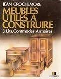 Meubles utiles a construire, tome 3 : Lits, commodes,armoires