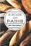 Je réalise mes pains 100 % faits maison !: Carnet de recettes à remplir (15,24 cms X 22,86 cms, 100 pages)