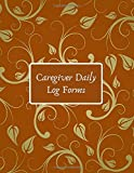 """Caregiver Daily Log Forms: Essential Caregiving Home Aide Work Template Notebook, Care Medical Records Organizer, Carer Tracking Logbook log Journal, ... Men, Women, Adults, 8.5""""x11"""" with 120 pages."""