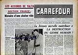 CARREFOUR [No 549] du 23/03/1955 - LES ACCORDS DE YALTA - SECTION FRANCE - HISTOIRE D'UNE CHAISE VIDE - DEVANT LA FABRICATION MASSIVES D'ARMES ATOMIQUES AUX U.S.A. - EN ANGLETERRE ET EN U.R.S.S. - LES SAVANTS FRANCAIS REUNIS EN SORBONNE S'INTERROGENT - LA SCIENCE VA-T-ELLE CONTRIBUER A LA DESTRUCTION DU GENRE HUMAIN.