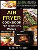Air Fryer Cookbook For Beginners In 2020: Delicious Recipes For A Healthy Weight Loss (Includes Index, Nutritional Facts, Some Low Carb Recipes, Air Fryer FAQs And Troubleshooting Tips)