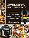 LE LIVRE MAGIQUE DE LA FRITEUSE A AIR POUR LES DÉBUTANTS: 250 Recettes de friteuse sans huile à air abordables