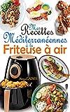 Mes recettes méditerranéennes à la friteuse à air: Savourez des plats méditerranéens délicieux et sains avec une touche de croustillant en exploitant le potentiel de votre friteuse sans huile !