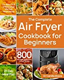 The Complete Air Fryer Cookbook for Beginners: 800 Affordable, Quick & Easy Air Fryer Recipes   Fry, Bake, Grill & Roast Most Wanted Family Meals   21-Day Meal Plan (English Edition)