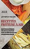 Recettes Friteuse À Air 2021 (French Edition of Air Fryer Recipes 2021): Recettes d'Appétiseur Délicieux Sans Effort Pour Les Débutants Et Les Utilisateurs Avancés