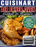 Cuisinart Air Fryer Oven Cookbook for Beginners: Incredible, Irresistible and Super Crispy Recipes to Fry, Bake, Grill, and Roast