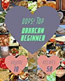 Oops! Top 50 Oaxacan Beginner Recipes Volume 10: Home Cooking Made Easy with Oaxacan Beginner Cookbook!