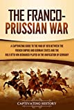 The Franco-Prussian War: A Captivating Guide to the War of 1870 between the French Empire and German States and the Role Otto von Bismarck Played in the Unification of Germany (English Edition)