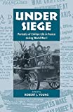 Under Siege: Portraits of Civilian Life in France During World War I