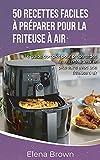 50 recettes faciles à préparer pour la friteuse à air: Le guide complet pour préparer des aliments délicieux et plus sains avec une friteuse à air 50 ... Air Fryer Recipes (French Edition)