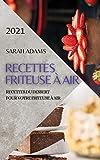 Recettes Friteuse À Air 2021 (French Edition of Air Fryer Recipes 2021): Recettes Du Dessert Pour Votre Friteuse À Air