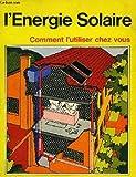 L'Énergie solaire : Comment l'utiliser chez vous, manuel pratique pour le chauffage de l'eau par l'énergie solaire